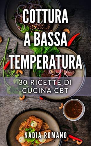 COTTURA A BASSA TEMPERATURA: 30 Ricette di Cucina CBT (Libri Cucina Vol. 1)