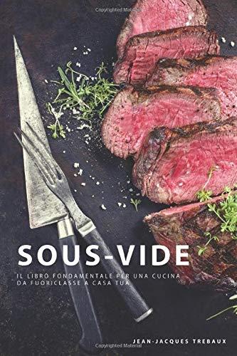 Sous Vide: Il Libro Fondamentale per una Cucina da Fuoriclasse a Casa Tua
